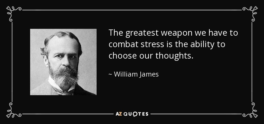 The greatest weapon we have to combat stress is the ability to choose our thoughts. - William James