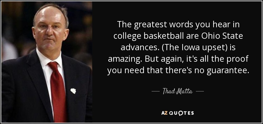 The greatest words you hear in college basketball are Ohio State advances. (The Iowa upset) is amazing. But again, it's all the proof you need that there's no guarantee. - Thad Matta