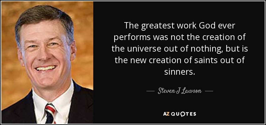 The greatest work God ever performs was not the creation of the universe out of nothing, but is the new creation of saints out of sinners. - Steven J Lawson