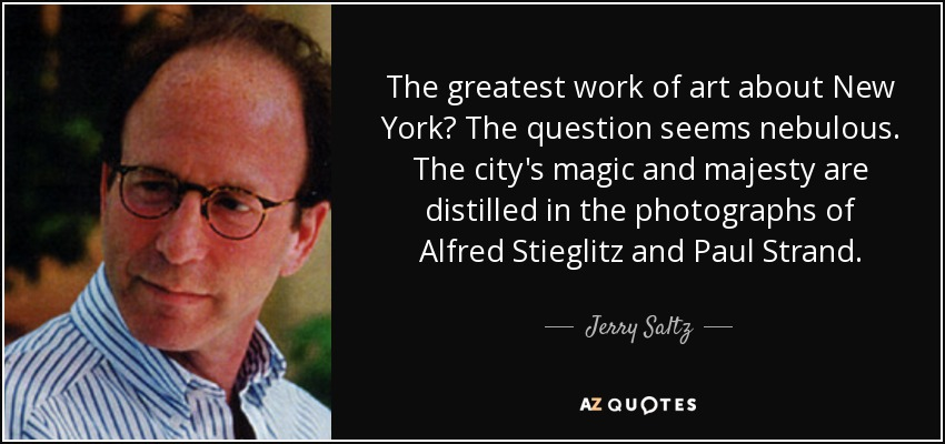 The greatest work of art about New York? The question seems nebulous. The city's magic and majesty are distilled in the photographs of Alfred Stieglitz and Paul Strand. - Jerry Saltz