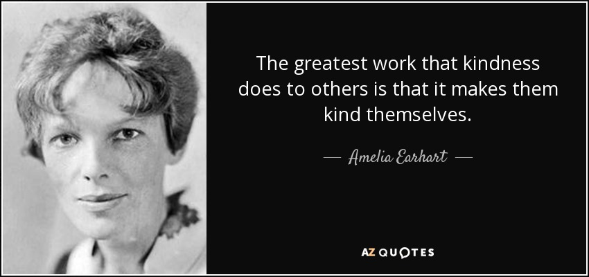 The greatest work that kindness does to others is that it makes them kind themselves. - Amelia Earhart