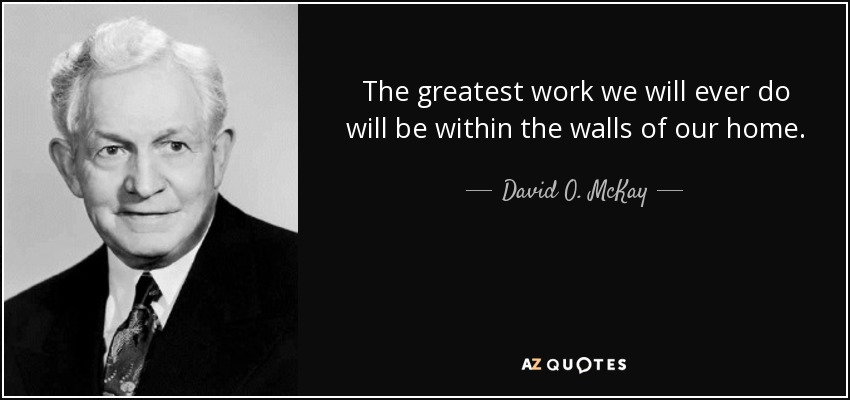 The greatest work we will ever do will be within the walls of our home. - David O. McKay