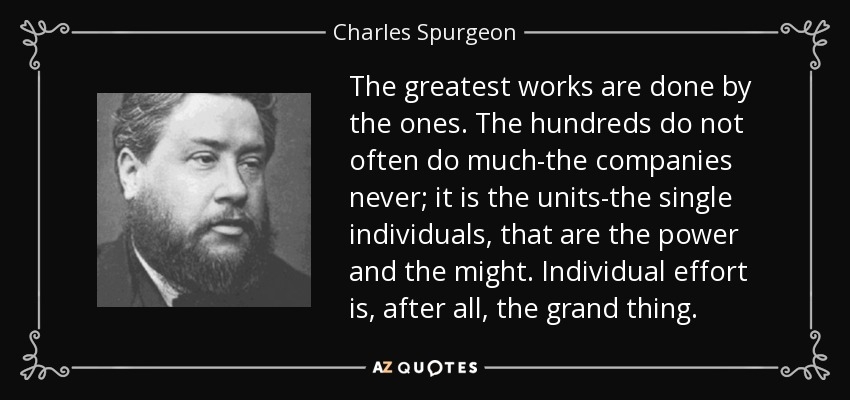 The greatest works are done by the ones. The hundreds do not often do much-the companies never; it is the units-the single individuals, that are the power and the might. Individual effort is, after all, the grand thing. - Charles Spurgeon
