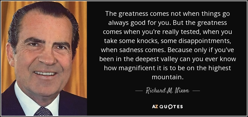The greatness comes not when things go always good for you. But the greatness comes when you're really tested, when you take some knocks, some disappointments, when sadness comes. Because only if you've been in the deepest valley can you ever know how magnificent it is to be on the highest mountain. - Richard M. Nixon