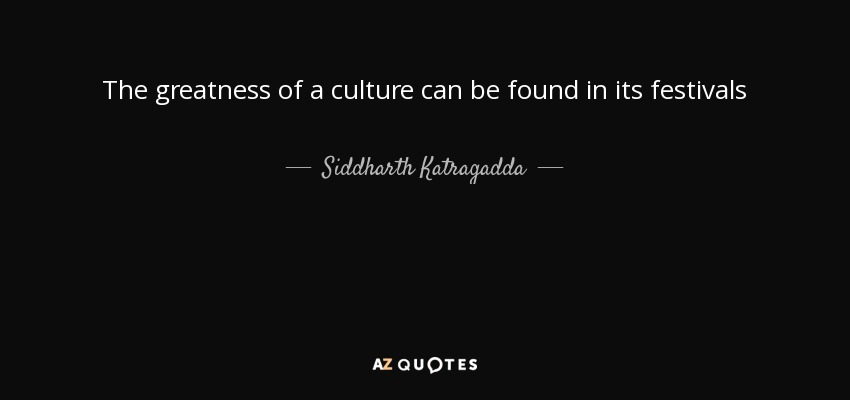 The greatness of a culture can be found in its festivals - Siddharth Katragadda