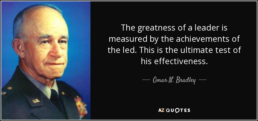 The greatness of a leader is measured by the achievements of the led. This is the ultimate test of his effectiveness. - Omar N. Bradley