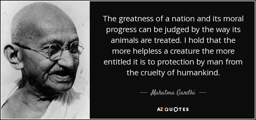 The greatness of a nation and its moral progress can be judged by the way its animals are treated. I hold that the more helpless a creature the more entitled it is to protection by man from the cruelty of humankind. - Mahatma Gandhi