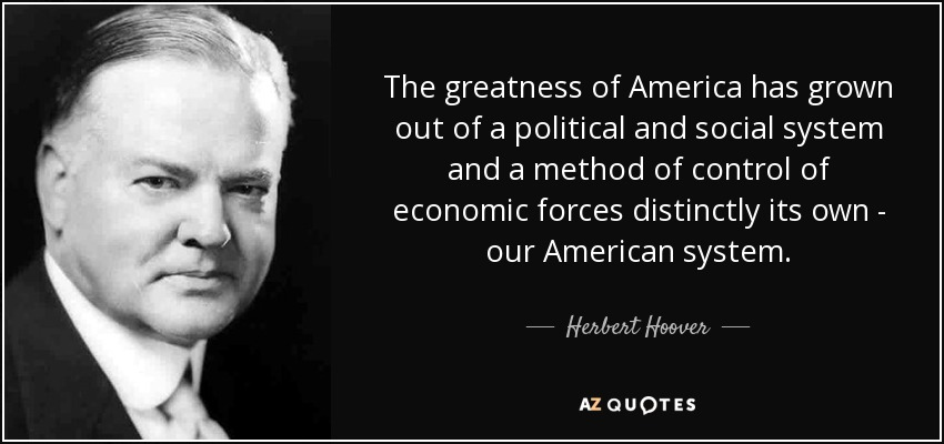 The greatness of America has grown out of a political and social system and a method of control of economic forces distinctly its own - our American system. - Herbert Hoover