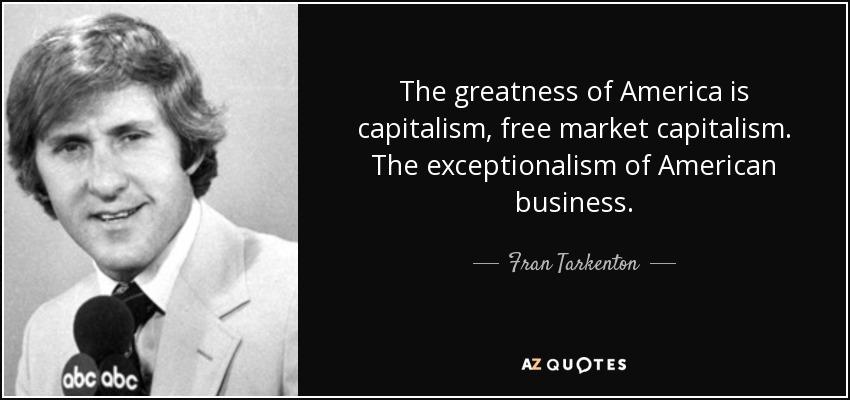 The greatness of America is capitalism, free market capitalism. The exceptionalism of American business. - Fran Tarkenton
