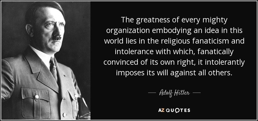The greatness of every mighty organization embodying an idea in this world lies in the religious fanaticism and intolerance with which, fanatically convinced of its own right, it intolerantly imposes its will against all others. - Adolf Hitler