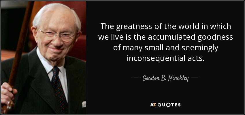The greatness of the world in which we live is the accumulated goodness of many small and seemingly inconsequential acts. - Gordon B. Hinckley