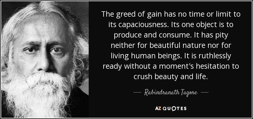 The greed of gain has no time or limit to its capaciousness. Its one object is to produce and consume. It has pity neither for beautiful nature nor for living human beings. It is ruthlessly ready without a moment's hesitation to crush beauty and life. - Rabindranath Tagore
