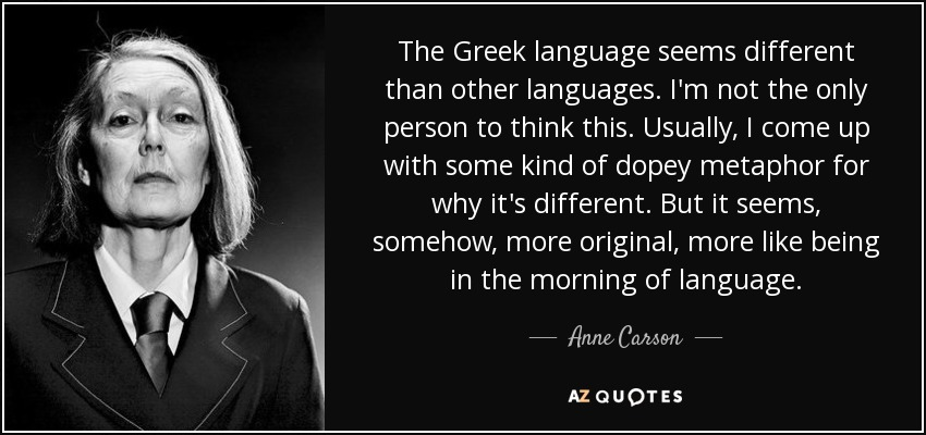 The Greek language seems different than other languages. I'm not the only person to think this. Usually, I come up with some kind of dopey metaphor for why it's different. But it seems, somehow, more original, more like being in the morning of language. - Anne Carson