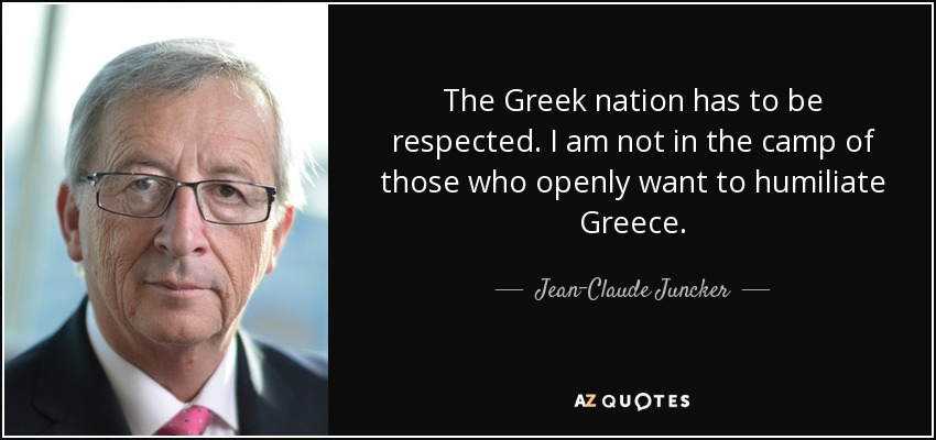 The Greek nation has to be respected. I am not in the camp of those who openly want to humiliate Greece. - Jean-Claude Juncker