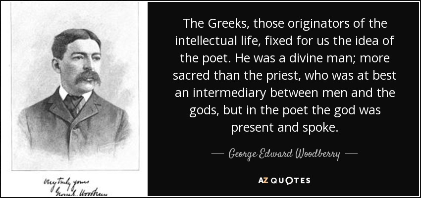 The Greeks, those originators of the intellectual life, fixed for us the idea of the poet. He was a divine man; more sacred than the priest, who was at best an intermediary between men and the gods, but in the poet the god was present and spoke. - George Edward Woodberry
