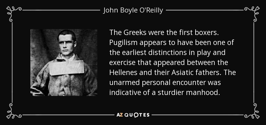 The Greeks were the first boxers. Pugilism appears to have been one of the earliest distinctions in play and exercise that appeared between the Hellenes and their Asiatic fathers. The unarmed personal encounter was indicative of a sturdier manhood. - John Boyle O'Reilly
