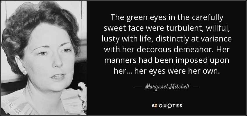 The green eyes in the carefully sweet face were turbulent, willful, lusty with life, distinctly at variance with her decorous demeanor. Her manners had been imposed upon her ... her eyes were her own. - Margaret Mitchell