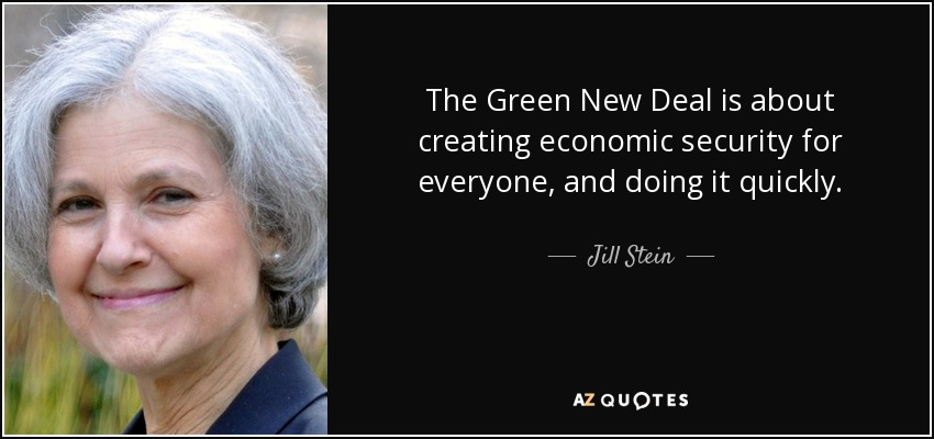 The Green New Deal is about creating economic security for everyone, and doing it quickly. - Jill Stein