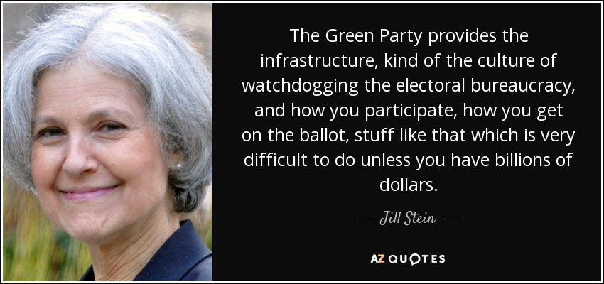 The Green Party provides the infrastructure, kind of the culture of watchdogging the electoral bureaucracy, and how you participate, how you get on the ballot, stuff like that which is very difficult to do unless you have billions of dollars. - Jill Stein