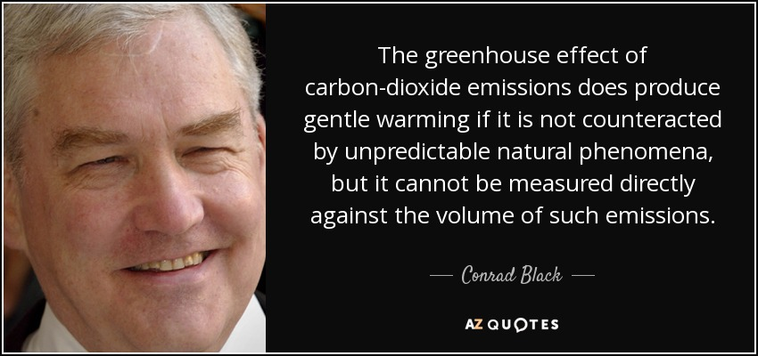 The greenhouse effect of carbon-dioxide emissions does produce gentle warming if it is not counteracted by unpredictable natural phenomena, but it cannot be measured directly against the volume of such emissions. - Conrad Black