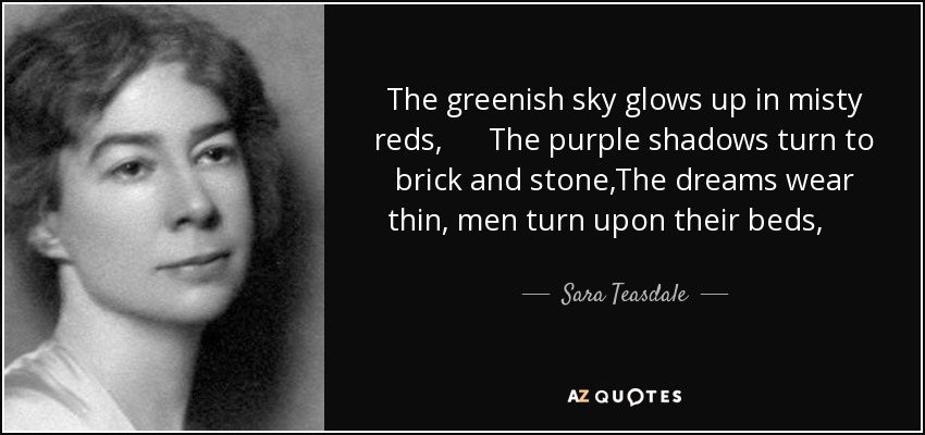 The greenish sky glows up in misty reds, The purple shadows turn to brick and stone,The dreams wear thin, men turn upon their beds, And hear the milk-cart jangle by alone. - Sara Teasdale