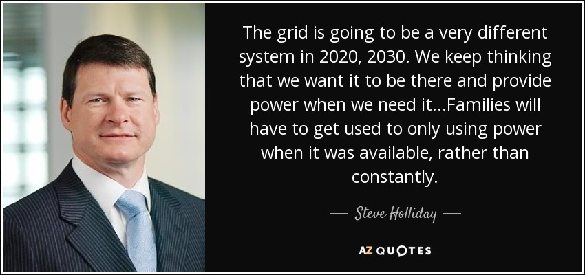 The grid is going to be a very different system in 2020, 2030. We keep thinking that we want it to be there and provide power when we need it...Families will have to get used to only using power when it was available, rather than constantly. - Steve Holliday