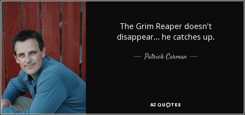 The Grim Reaper doesn't disappear... he catches up. - Patrick Carman