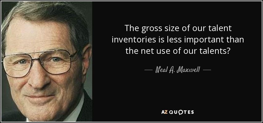 The gross size of our talent inventories is less important than the net use of our talents? - Neal A. Maxwell