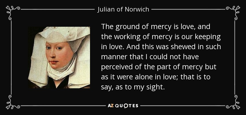 The ground of mercy is love, and the working of mercy is our keeping in love. And this was shewed in such manner that I could not have perceived of the part of mercy but as it were alone in love; that is to say, as to my sight. - Julian of Norwich
