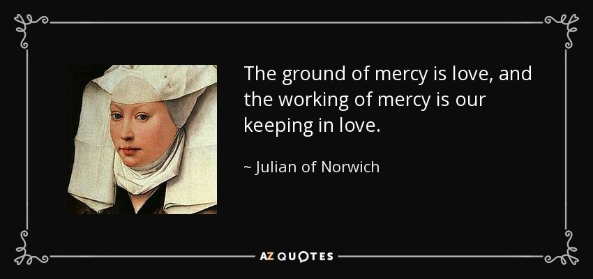 The ground of mercy is love, and the working of mercy is our keeping in love. - Julian of Norwich