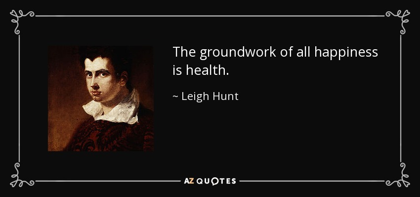 The groundwork of all happiness is health. - Leigh Hunt