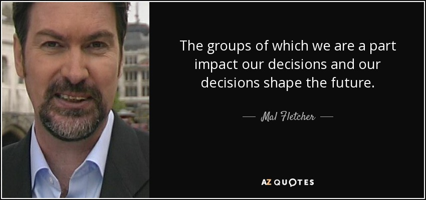 The groups of which we are a part impact our decisions and our decisions shape the future. - Mal Fletcher