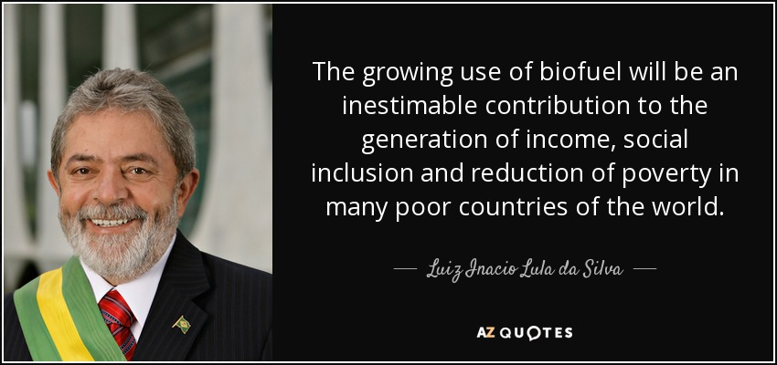 The growing use of biofuel will be an inestimable contribution to the generation of income, social inclusion and reduction of poverty in many poor countries of the world. - Luiz Inacio Lula da Silva