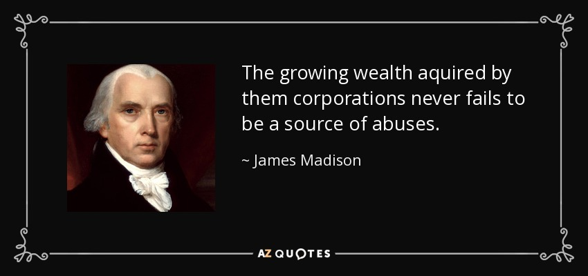 The growing wealth aquired by them corporations never fails to be a source of abuses. - James Madison