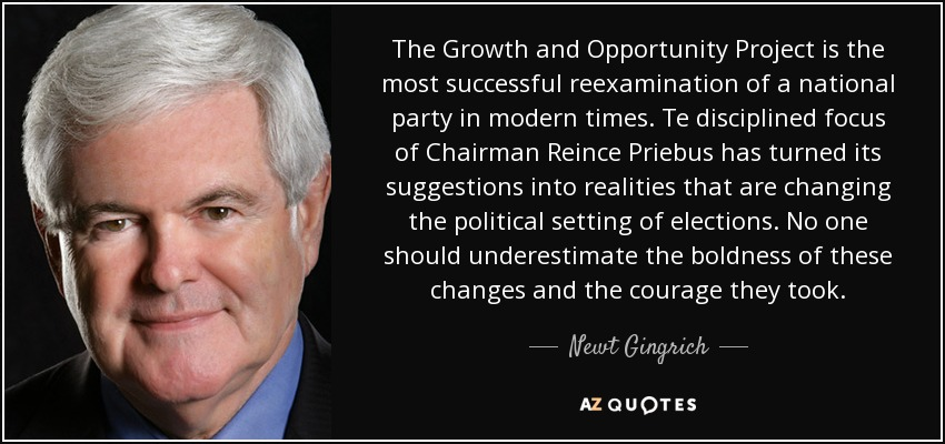 The Growth and Opportunity Project is the most successful reexamination of a national party in modern times. Te disciplined focus of Chairman Reince Priebus has turned its suggestions into realities that are changing the political setting of elections. No one should underestimate the boldness of these changes and the courage they took. - Newt Gingrich
