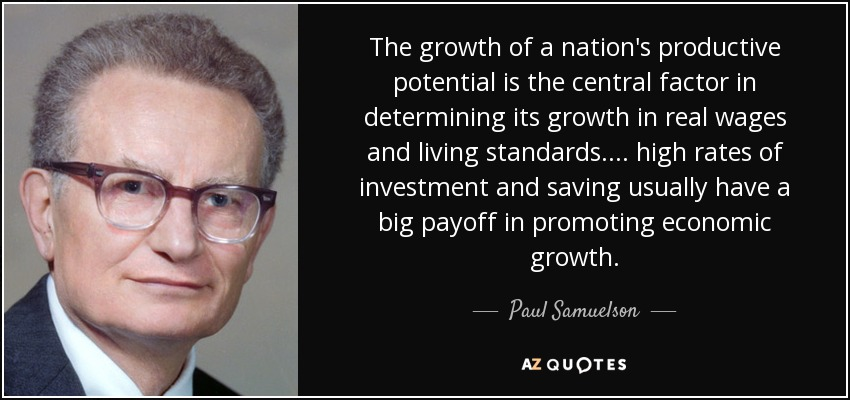 The growth of a nation's productive potential is the central factor in determining its growth in real wages and living standards.... high rates of investment and saving usually have a big payoff in promoting economic growth. - Paul Samuelson