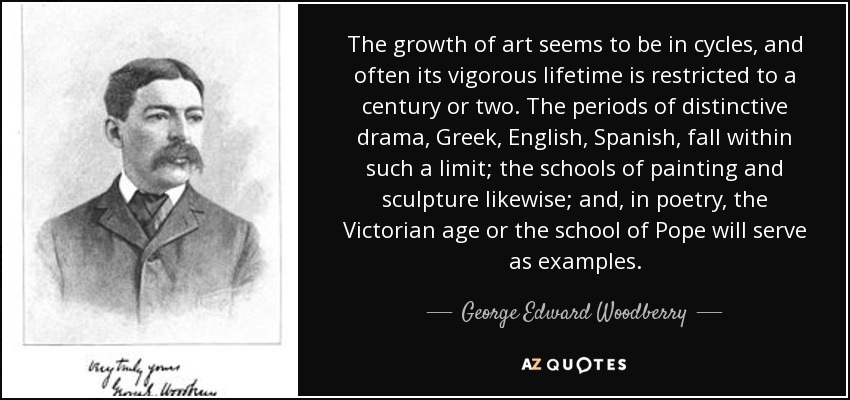 The growth of art seems to be in cycles, and often its vigorous lifetime is restricted to a century or two. The periods of distinctive drama, Greek, English, Spanish, fall within such a limit; the schools of painting and sculpture likewise; and, in poetry, the Victorian age or the school of Pope will serve as examples. - George Edward Woodberry