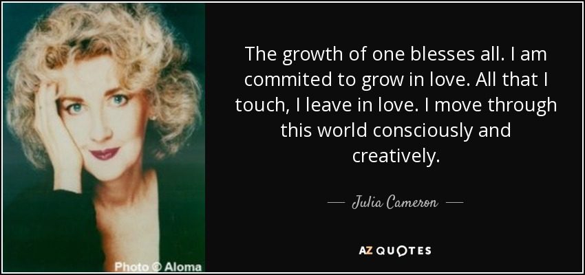 The growth of one blesses all. I am commited to grow in love. All that I touch, I leave in love. I move through this world consciously and creatively. - Julia Cameron