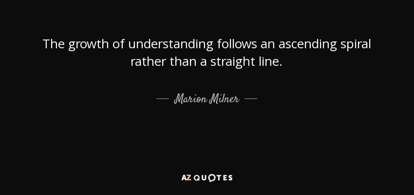 The growth of understanding follows an ascending spiral rather than a straight line. - Marion Milner