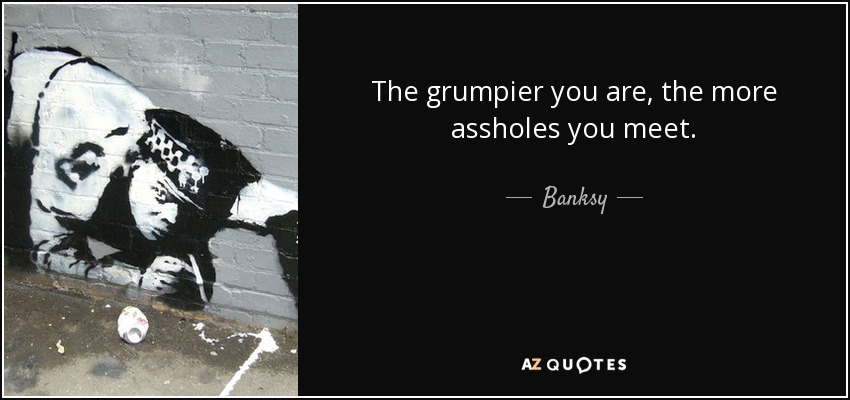 The grumpier you are, the more assholes you meet. - Banksy