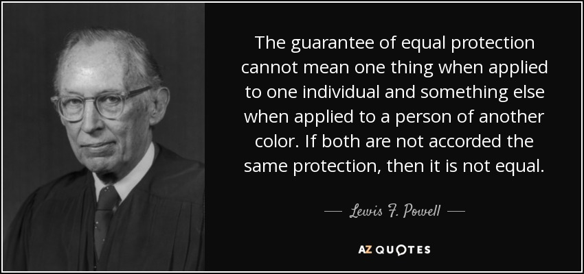 The guarantee of equal protection cannot mean one thing when applied to one individual and something else when applied to a person of another color. If both are not accorded the same protection, then it is not equal. - Lewis F. Powell, Jr.
