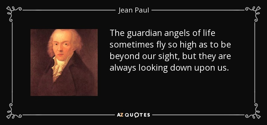 The guardian angels of life sometimes fly so high as to be beyond our sight, but they are always looking down upon us. - Jean Paul