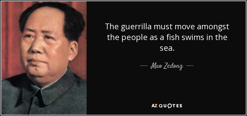 The guerrilla must move amongst the people as a fish swims in the sea. - Mao Zedong
