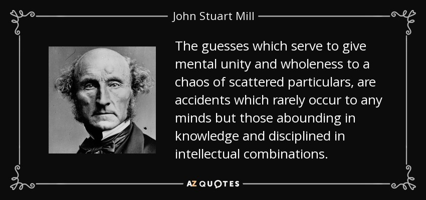 The guesses which serve to give mental unity and wholeness to a chaos of scattered particulars, are accidents which rarely occur to any minds but those abounding in knowledge and disciplined in intellectual combinations. - John Stuart Mill