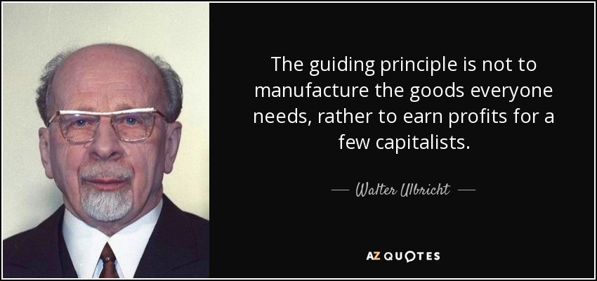 The guiding principle is not to manufacture the goods everyone needs, rather to earn profits for a few capitalists. - Walter Ulbricht