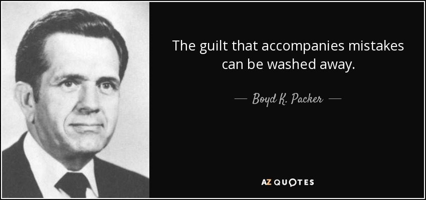 The guilt that accompanies mistakes can be washed away. - Boyd K. Packer