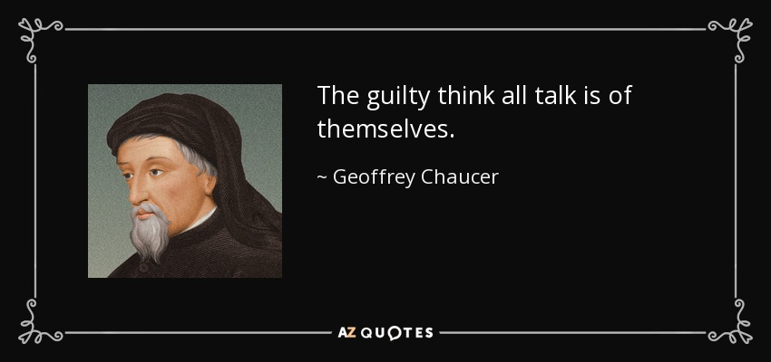 The guilty think all talk is of themselves. - Geoffrey Chaucer