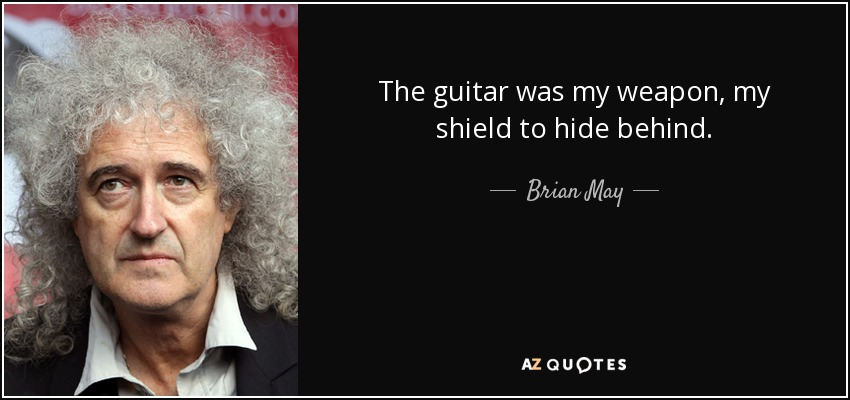 The guitar was my weapon, my shield to hide behind. - Brian May