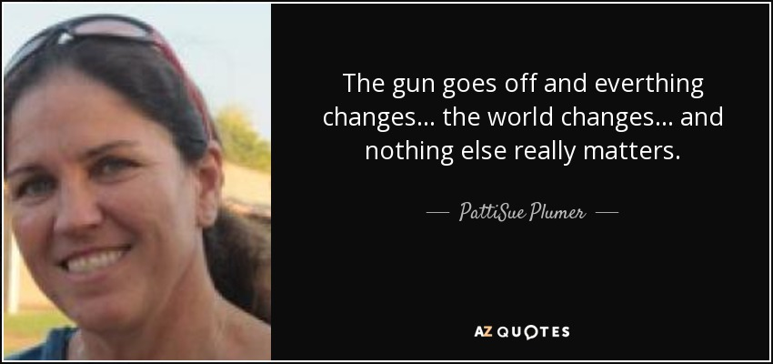 The gun goes off and everthing changes... the world changes... and nothing else really matters. - PattiSue Plumer