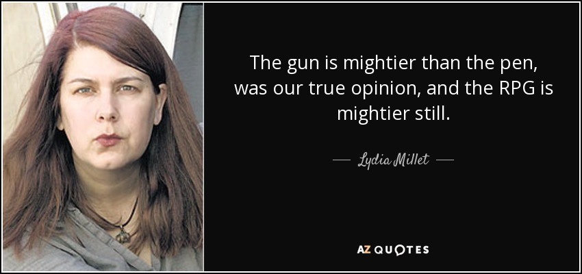 The gun is mightier than the pen, was our true opinion, and the RPG is mightier still. - Lydia Millet